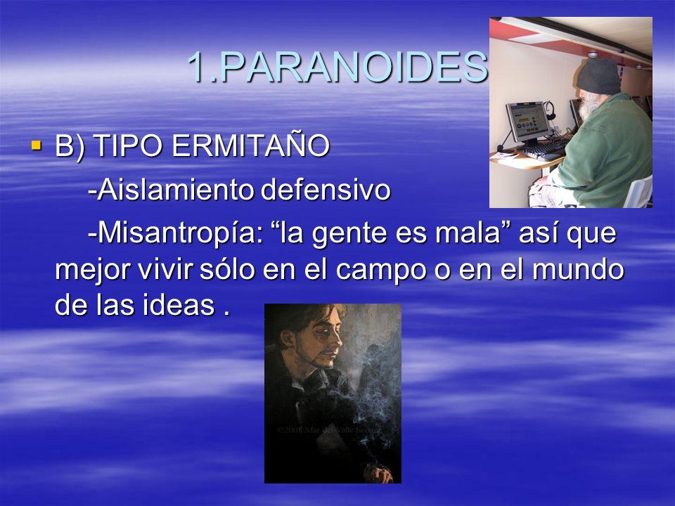 1.PARANOIDES B) TIPO ERMITAÑO B) TIPO ERMITAÑO -Aislamiento defensivo -Aislamiento defensivo -Misantropía: la gente es mala así que mejor vivir sólo e