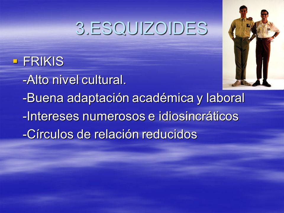 3.ESQUIZOIDES FRIKIS FRIKIS -Alto nivel cultural. -Alto nivel cultural. -Buena adaptación académica y laboral -Buena adaptación académica y laboral -I