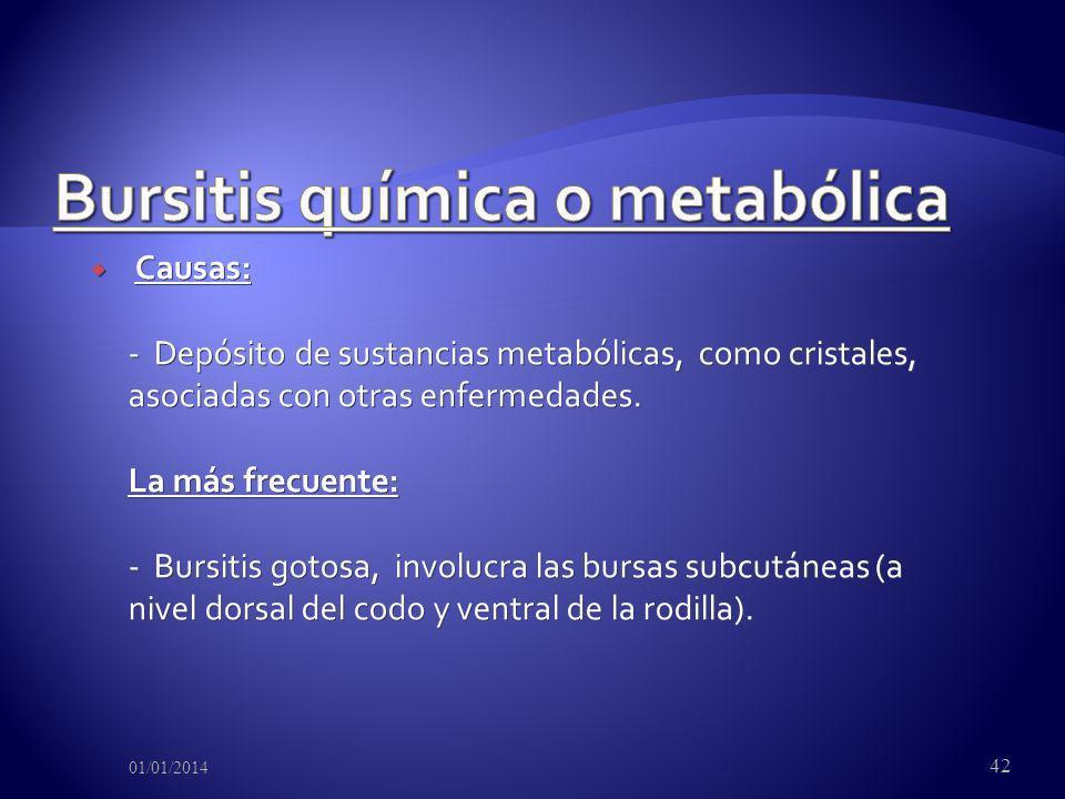 Causas: - Depósito de sustancias metabólicas, como cristales, asociadas con otras enfermedades. La más frecuente: - Bursitis gotosa, involucra las bur