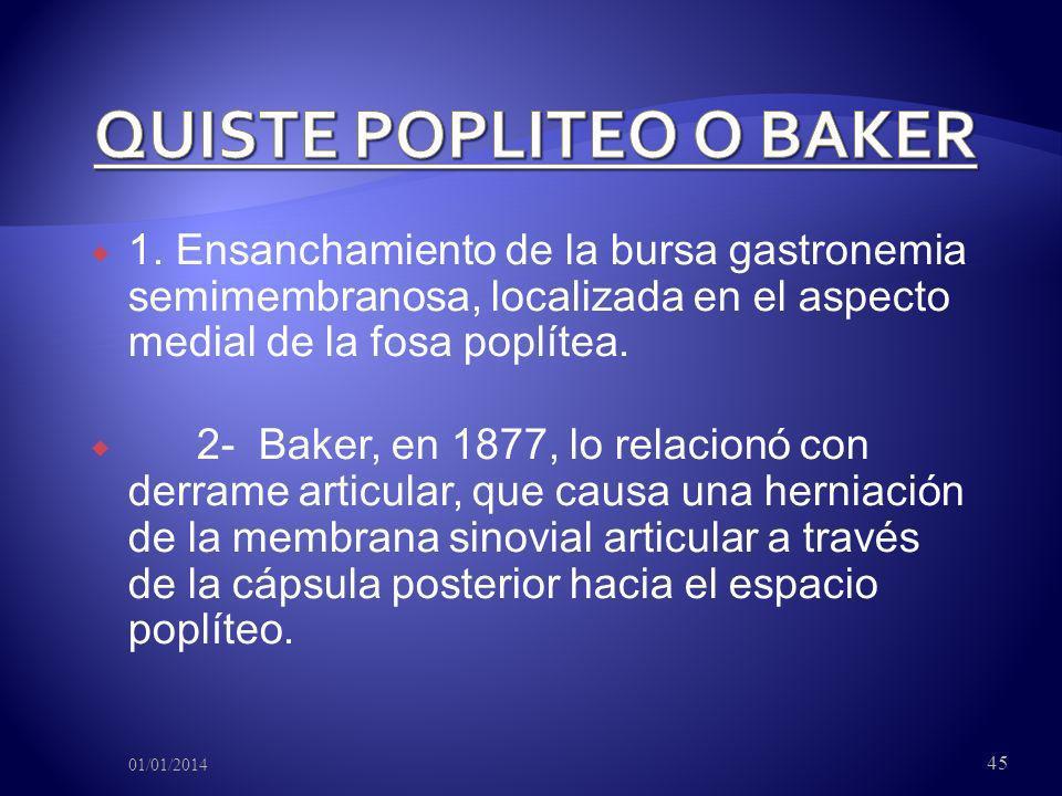 1. Ensanchamiento de la bursa gastronemia semimembranosa, localizada en el aspecto medial de la fosa poplítea. 2- Baker, en 1877, lo relacionó con der