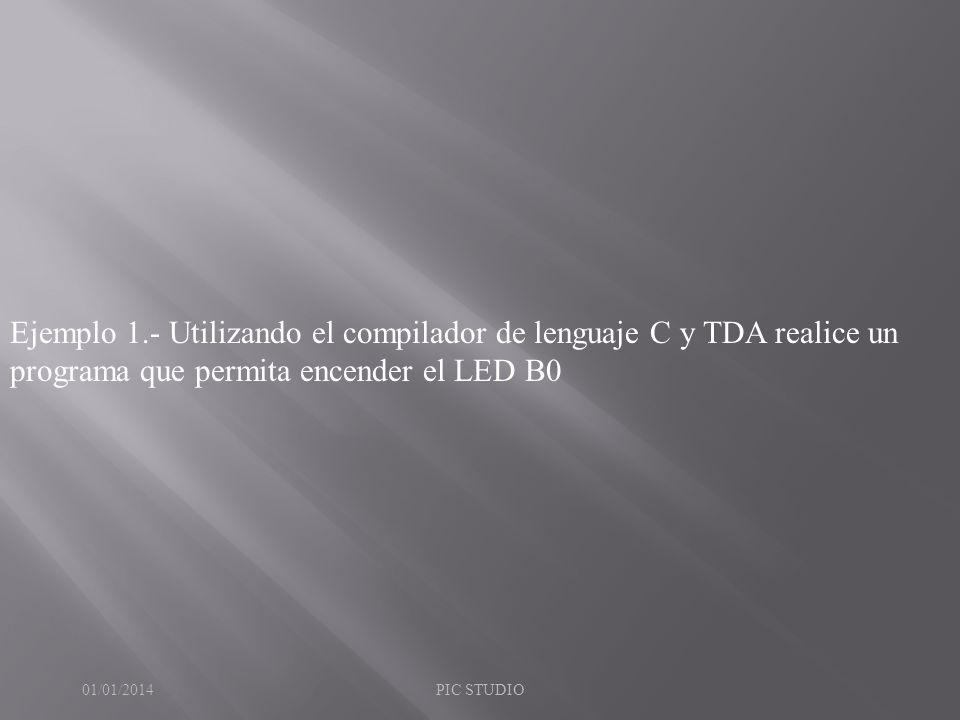 Ejemplo 1.- Utilizando el compilador de lenguaje C y TDA realice un programa que permita encender el LED B0 01/01/2014PIC STUDIO