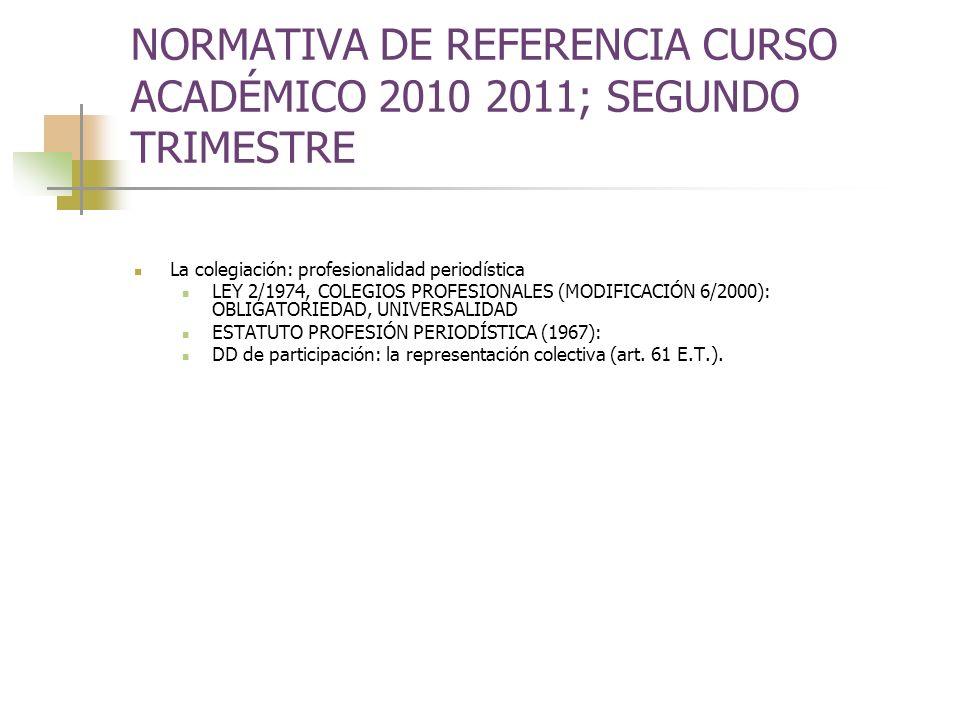 NORMATIVA DE REFERENCIA CURSO ACADÉMICO 2010 2011; SEGUNDO TRIMESTRE La colegiación: profesionalidad periodística LEY 2/1974, COLEGIOS PROFESIONALES (MODIFICACIÓN 6/2000): OBLIGATORIEDAD, UNIVERSALIDAD ESTATUTO PROFESIÓN PERIODÍSTICA (1967): DD de participación: la representación colectiva (art.