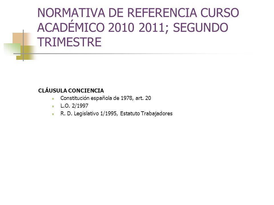 NORMATIVA DE REFERENCIA CURSO ACADÉMICO 2010 2011; SEGUNDO TRIMESTRE CLÁUSULA CONCIENCIA Constitución española de 1978, art. 20 L.O. 2/1997 R. D. Legi