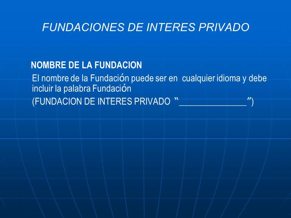 FUNDACIONES DE INTERES PRIVADO NOMBRE DE LA FUNDACION El nombre de la Fundaci ó n puede ser en cualquier idioma y debe incluir la palabra Fundaci ó n