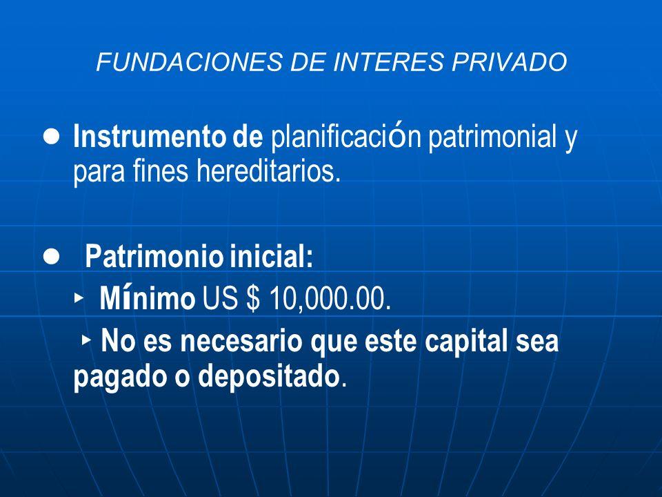 FUNDACIONES DE INTERES PRIVADO Instrumento de planificaci ó n patrimonial y para fines hereditarios. Patrimonio inicial: M í nimo US $ 10,000.00. No e