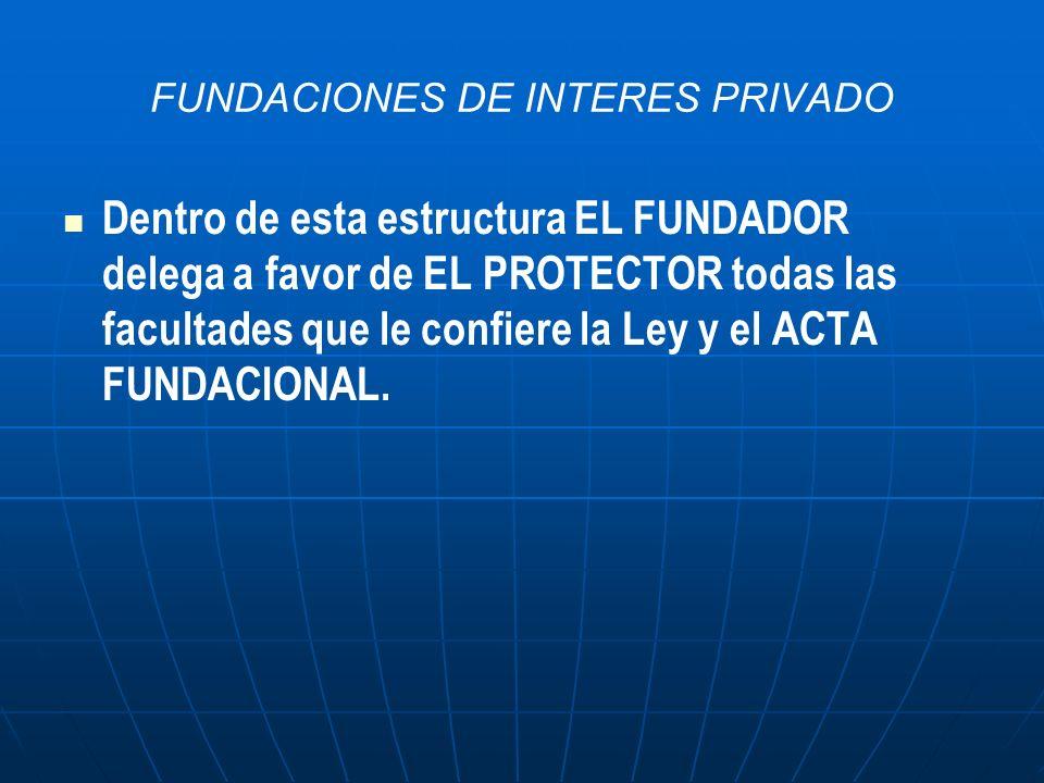FUNDACIONES DE INTERES PRIVADO Dentro de esta estructura EL FUNDADOR delega a favor de EL PROTECTOR todas las facultades que le confiere la Ley y el A