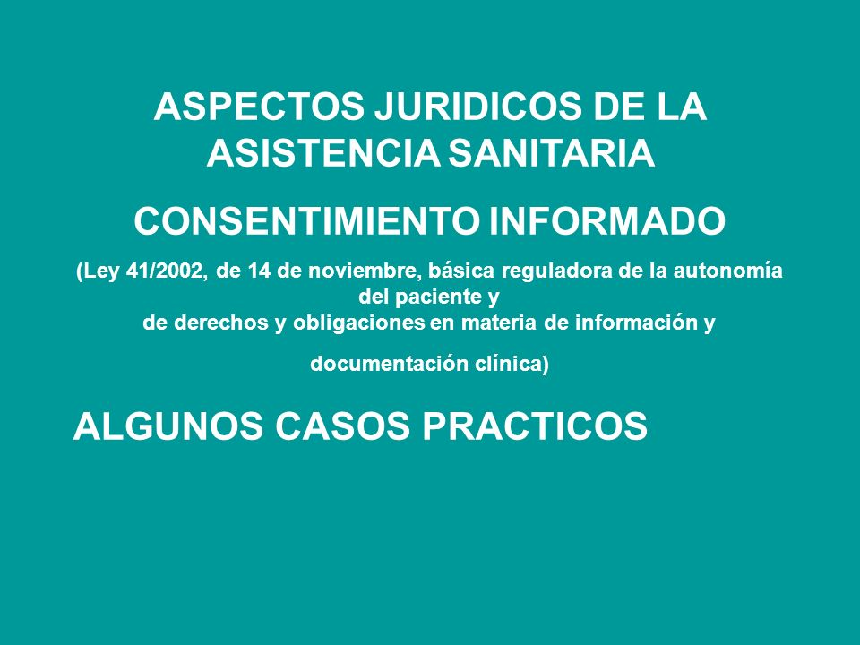 ASPECTOS JURIDICOS DE LA ASISTENCIA SANITARIA CONSENTIMIENTO INFORMADO (Ley 41/2002, de 14 de noviembre, básica reguladora de la autonomía del paciente y de derechos y obligaciones en materia de información y documentación clínica) ALGUNOS CASOS PRACTICOS