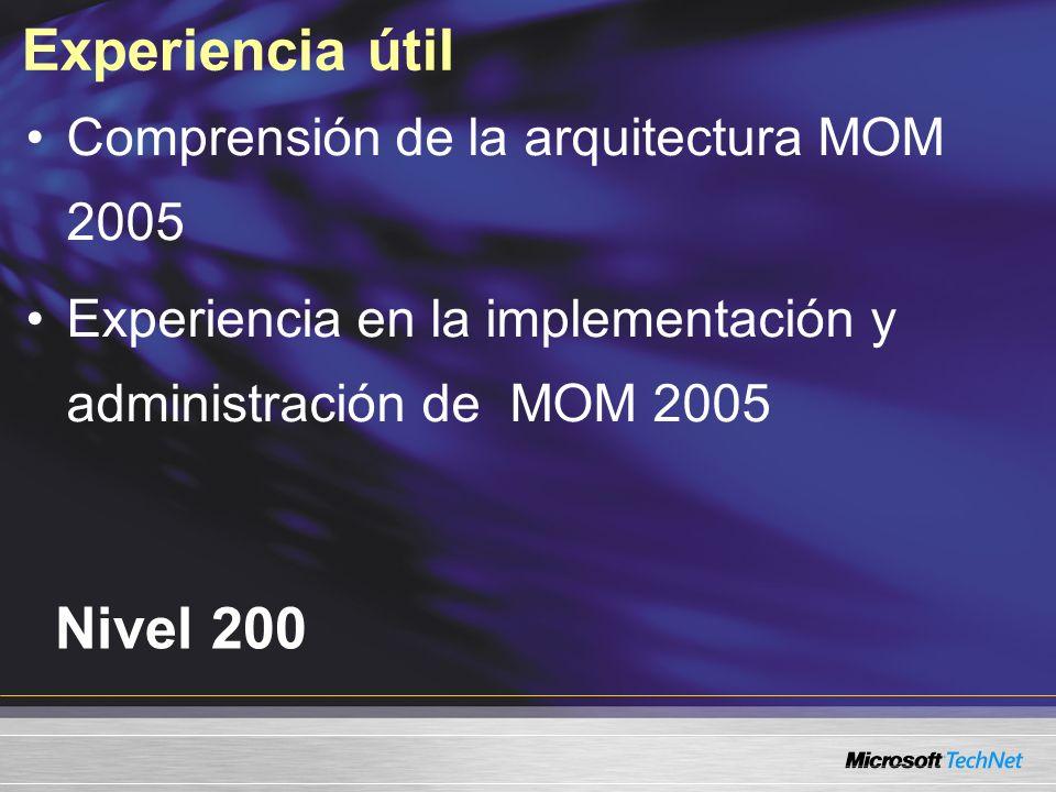 Experiencia útil Nivel 200 Comprensión de la arquitectura MOM 2005 Experiencia en la implementación y administración de MOM 2005