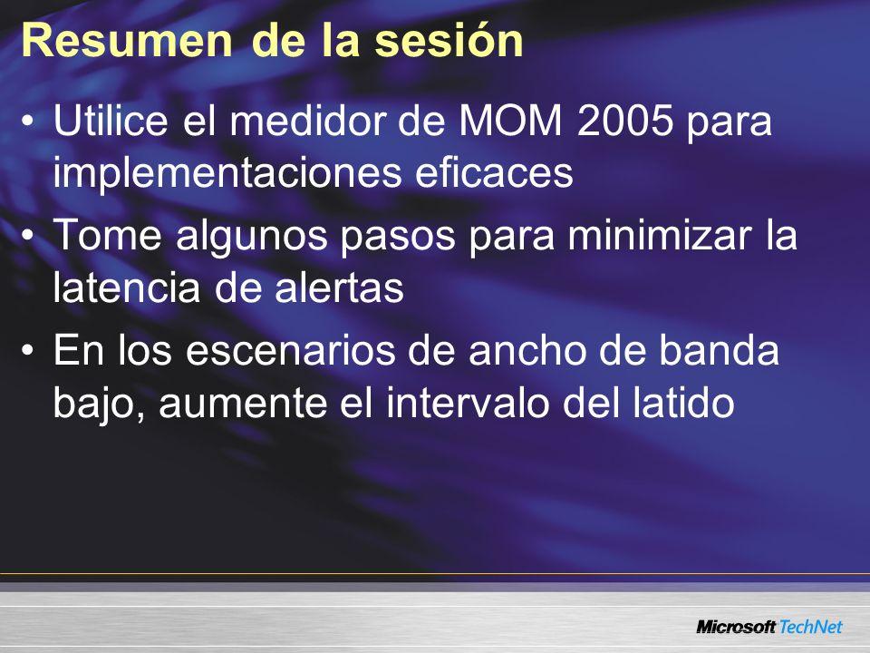 Resumen de la sesión Utilice el medidor de MOM 2005 para implementaciones eficaces Tome algunos pasos para minimizar la latencia de alertas En los escenarios de ancho de banda bajo, aumente el intervalo del latido