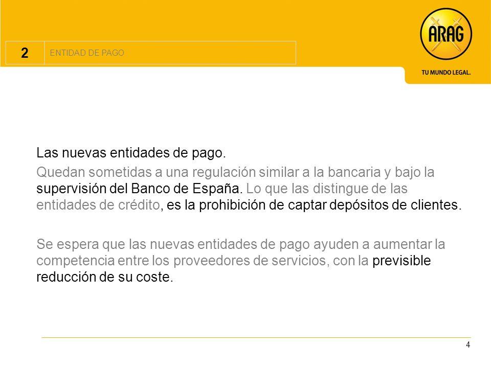 4 2 ENTIDAD DE PAGO Las nuevas entidades de pago. Quedan sometidas a una regulación similar a la bancaria y bajo la supervisión del Banco de España. L