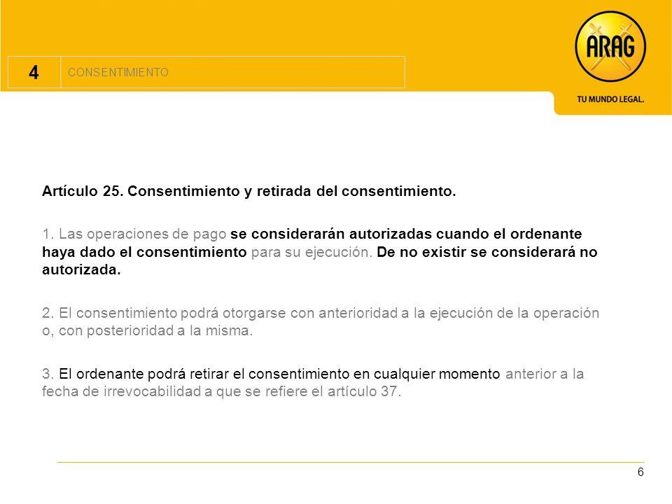 6 4 CONSENTIMIENTO Artículo 25. Consentimiento y retirada del consentimiento. 1. Las operaciones de pago se considerarán autorizadas cuando el ordenan