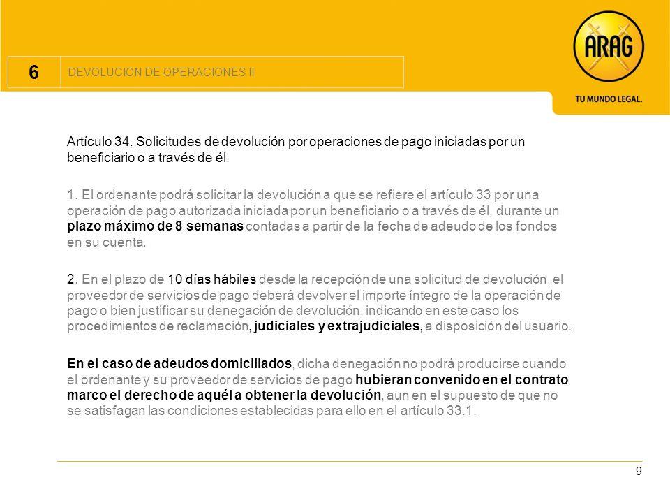 9 6 DEVOLUCION DE OPERACIONES II Artículo 34. Solicitudes de devolución por operaciones de pago iniciadas por un beneficiario o a través de él. 1. El