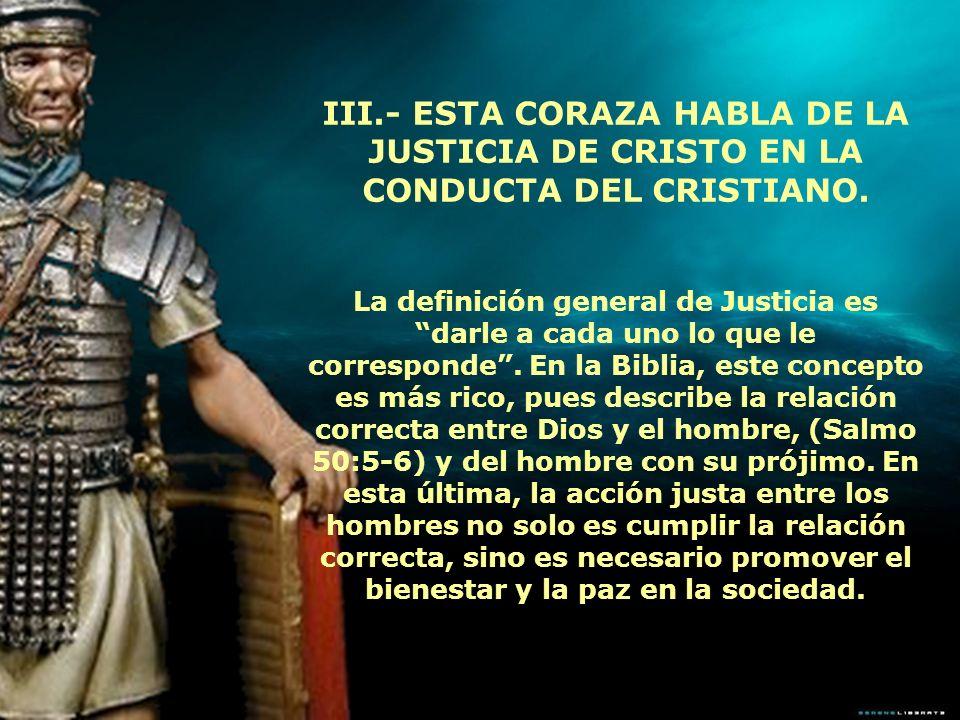 III.- ESTA CORAZA HABLA DE LA JUSTICIA DE CRISTO EN LA CONDUCTA DEL CRISTIANO. La definición general de Justicia es darle a cada uno lo que le corresp