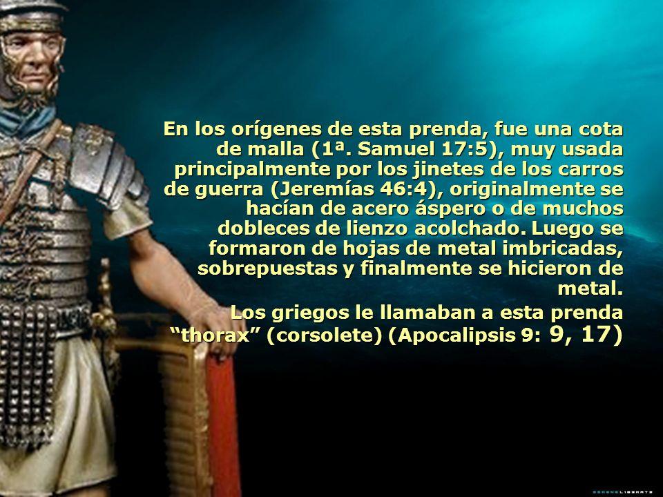 En los orígenes de esta prenda, fue una cota de malla (1ª. Samuel 17:5), muy usada principalmente por los jinetes de los carros de guerra (Jeremías 46