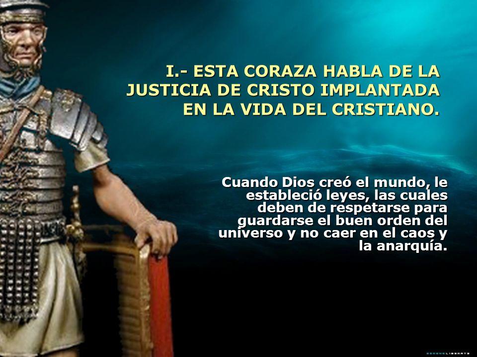 I.- ESTA CORAZA HABLA DE LA JUSTICIA DE CRISTO IMPLANTADA EN LA VIDA DEL CRISTIANO. Cuando Dios creó el mundo, le estableció leyes, las cuales deben d