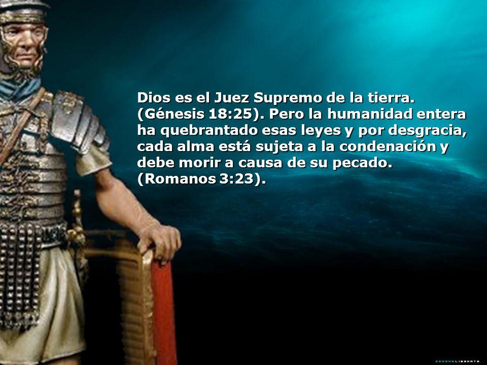 Dios es el Juez Supremo de la tierra. (Génesis 18:25). Pero la humanidad entera ha quebrantado esas leyes y por desgracia, cada alma está sujeta a la