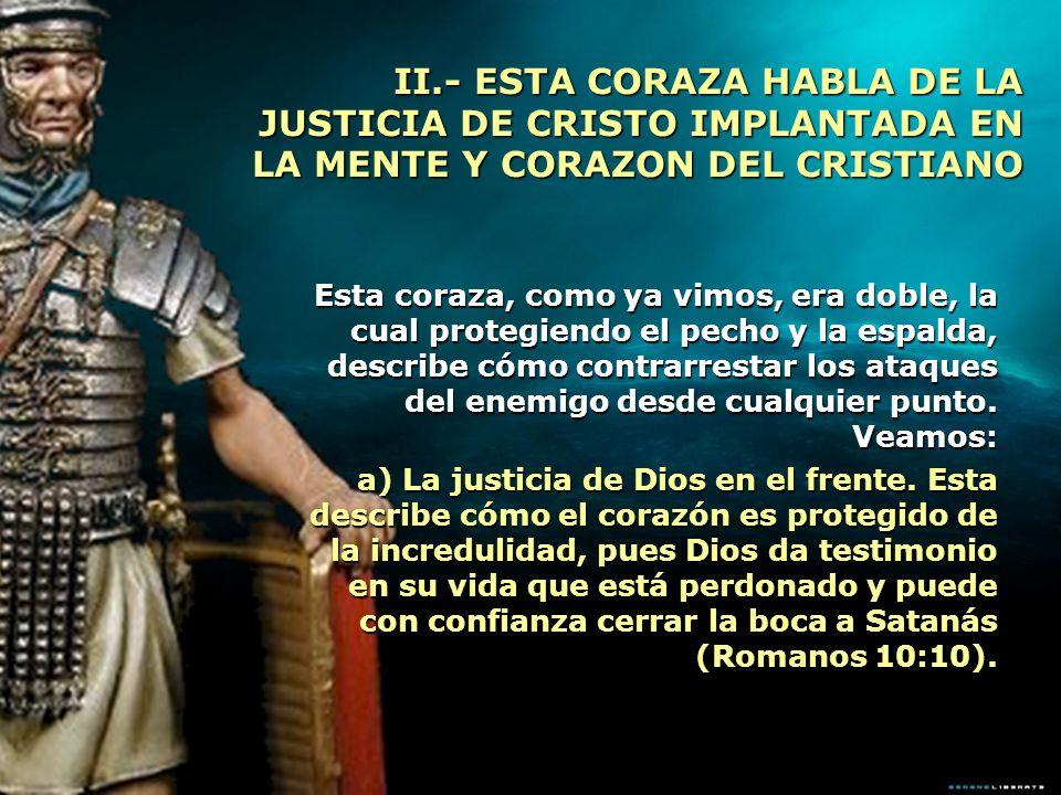 II.- ESTA CORAZA HABLA DE LA JUSTICIA DE CRISTO IMPLANTADA EN LA MENTE Y CORAZON DEL CRISTIANO Esta coraza, como ya vimos, era doble, la cual protegie