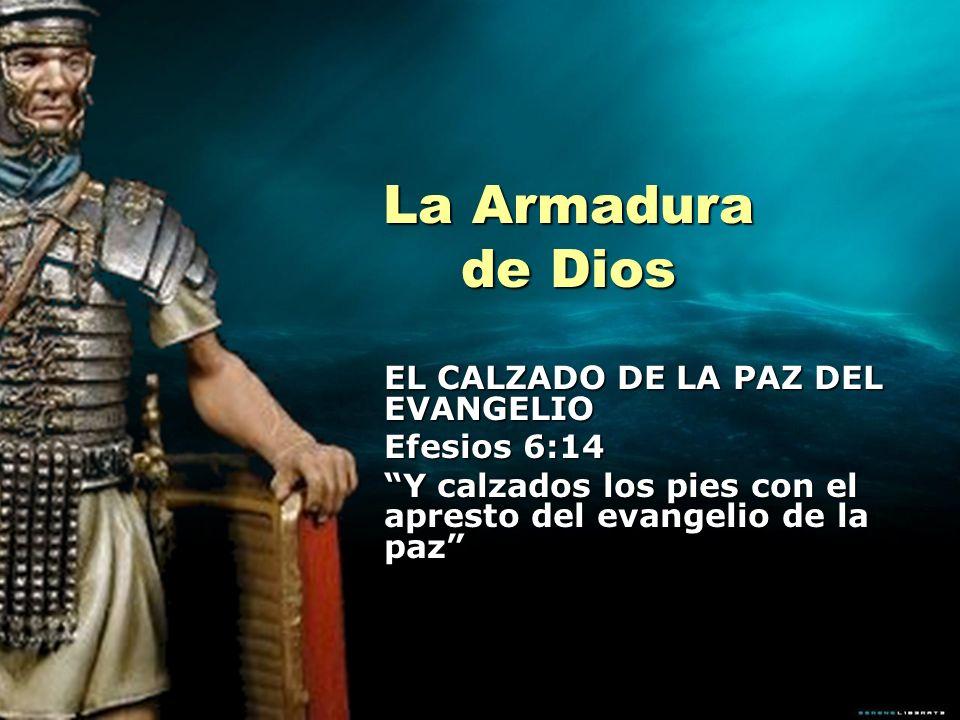 La Armadura de Dios EL CALZADO DE LA PAZ DEL EVANGELIO Efesios 6:14 Y calzados los pies con el apresto del evangelio de la paz