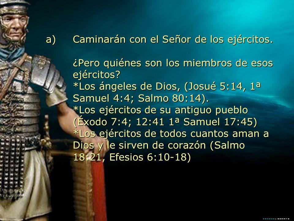 a)Caminarán con el Señor de los ejércitos. ¿Pero quiénes son los miembros de esos ejércitos? *Los ángeles de Dios, (Josué 5:14, 1ª Samuel 4:4; Salmo 8