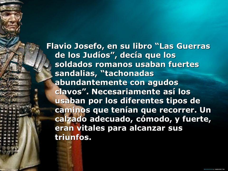 Flavio Josefo, en su libro Las Guerras de los Judíos, decía que los soldados romanos usaban fuertes sandalias, tachonadas abundantemente con agudos cl