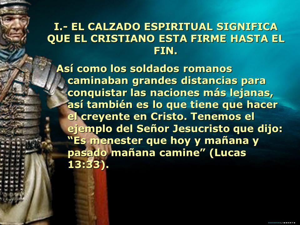 I.- EL CALZADO ESPIRITUAL SIGNIFICA QUE EL CRISTIANO ESTA FIRME HASTA EL FIN. Así como los soldados romanos caminaban grandes distancias para conquist
