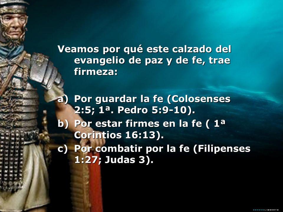 Veamos por qué este calzado del evangelio de paz y de fe, trae firmeza: a)Por guardar la fe (Colosenses 2:5; 1ª. Pedro 5:9-10). b)Por estar firmes en