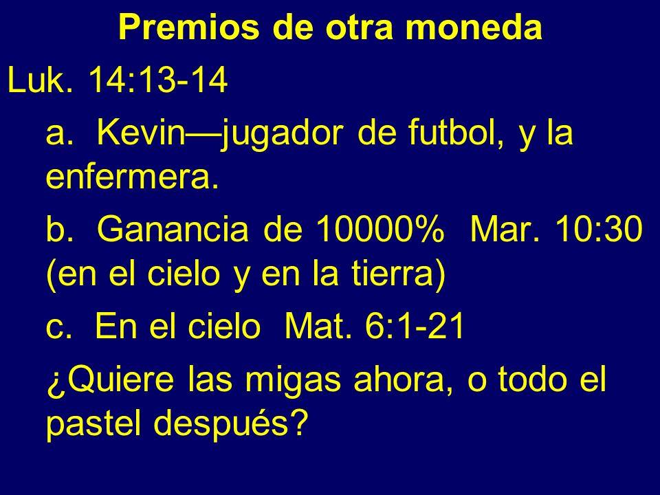 Premios de otra moneda Luk. 14:13-14 a. Kevinjugador de futbol, y la enfermera. b. Ganancia de 10000% Mar. 10:30 (en el cielo y en la tierra) c. En el