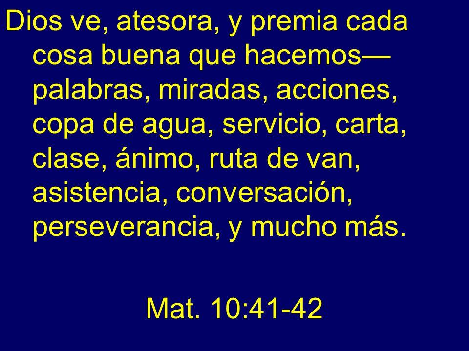 Dios ve, atesora, y premia cada cosa buena que hacemos palabras, miradas, acciones, copa de agua, servicio, carta, clase, ánimo, ruta de van, asistenc