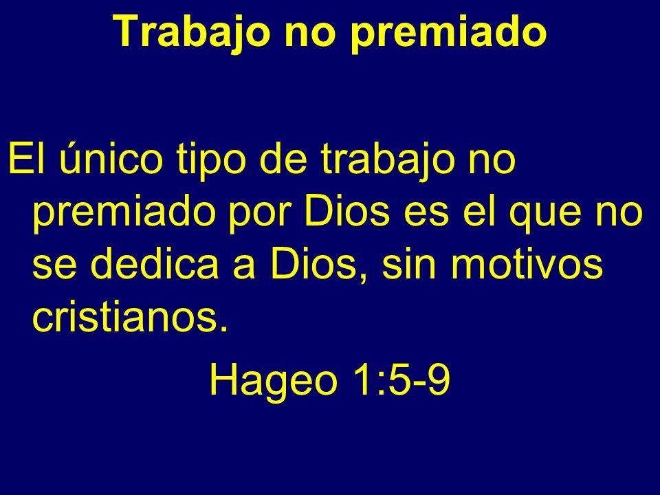 Trabajo no premiado El único tipo de trabajo no premiado por Dios es el que no se dedica a Dios, sin motivos cristianos. Hageo 1:5-9