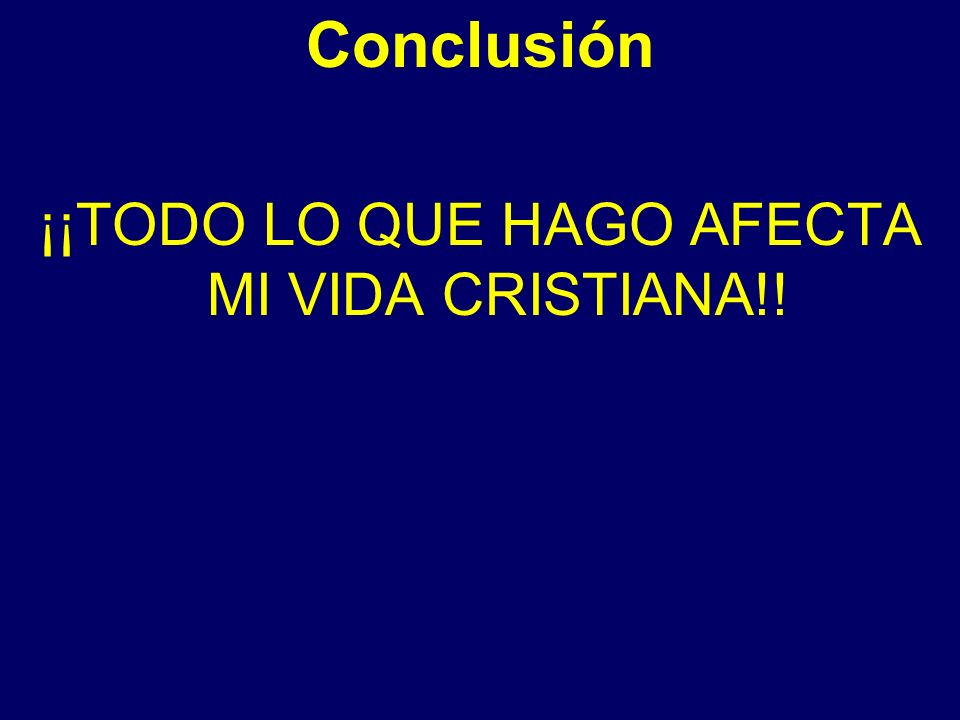 Conclusión ¡¡TODO LO QUE HAGO AFECTA MI VIDA CRISTIANA!!