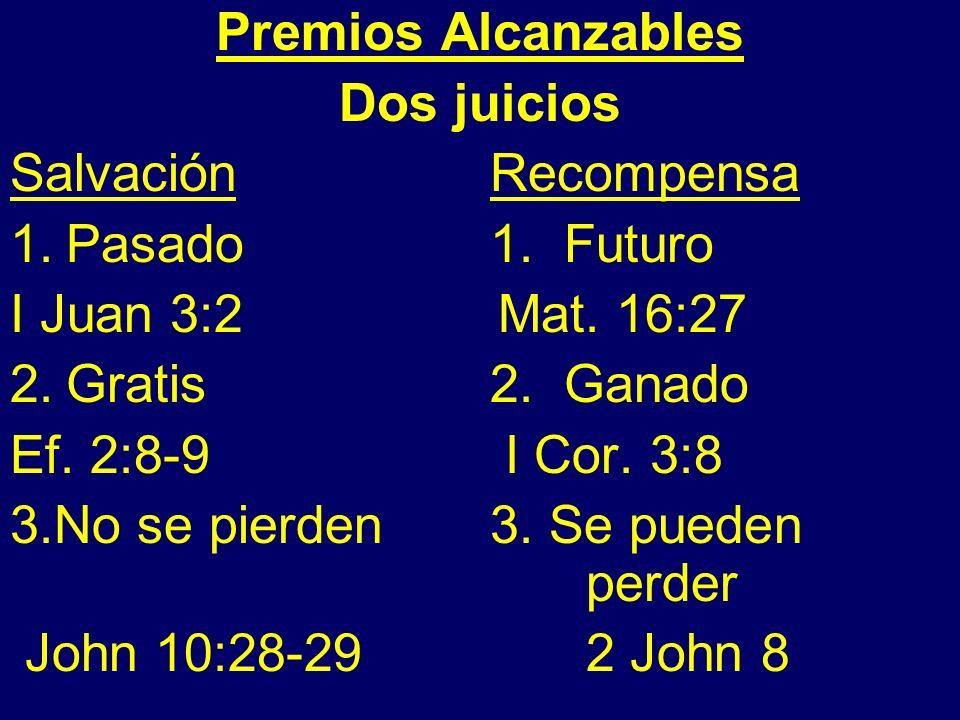 Premios Alcanzables Dos juicios Salvación Recompensa 1.Pasado 1. Futuro I Juan 3:2 Mat. 16:27 2.Gratis 2. Ganado Ef. 2:8-9 I Cor. 3:8 3.No se pierden3