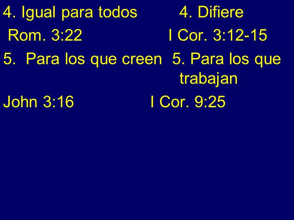 4. Igual para todos4. Difiere Rom. 3:22 I Cor. 3:12-15 5. Para los que creen 5. Para los que trabajan John 3:16 I Cor. 9:25