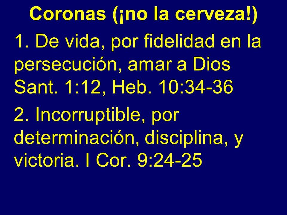 Coronas (¡no la cerveza!) 1. De vida, por fidelidad en la persecución, amar a Dios Sant. 1:12, Heb. 10:34-36 2. Incorruptible, por determinación, disc