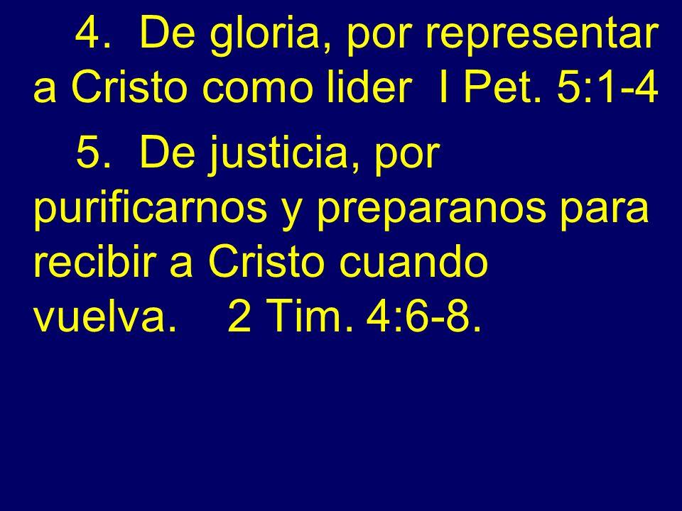 4. De gloria, por representar a Cristo como lider I Pet. 5:1-4 5. De justicia, por purificarnos y preparanos para recibir a Cristo cuando vuelva. 2 Ti