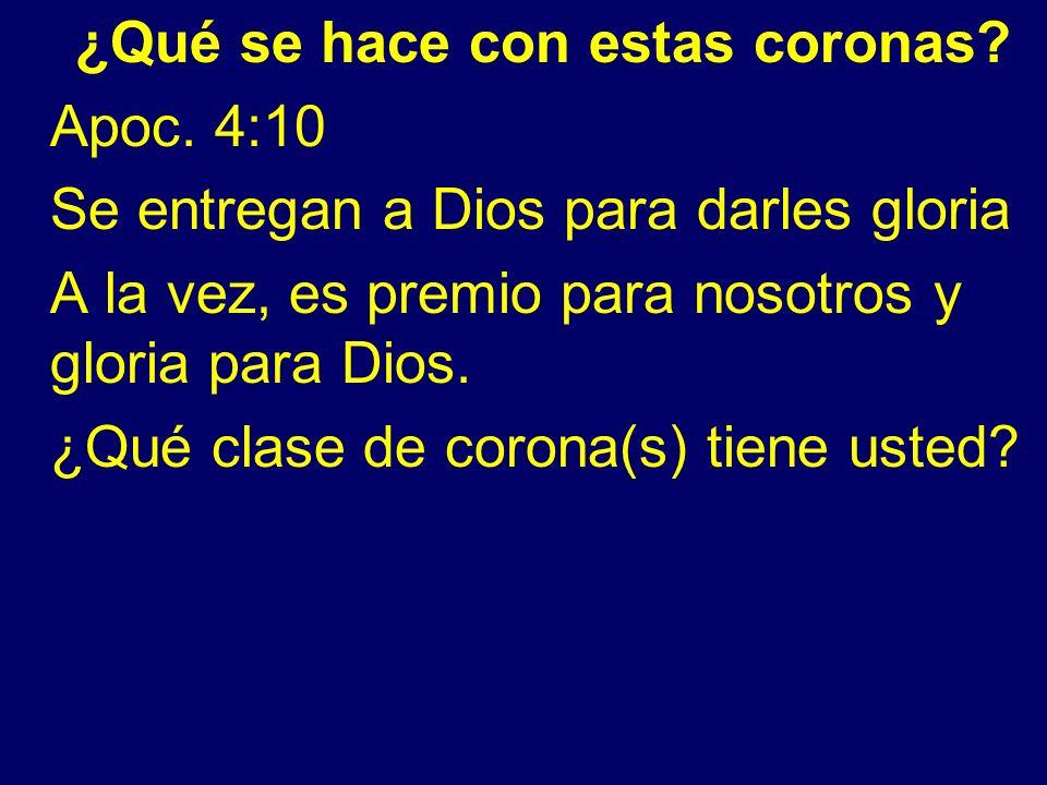 ¿Qué se hace con estas coronas? Apoc. 4:10 Se entregan a Dios para darles gloria A la vez, es premio para nosotros y gloria para Dios. ¿Qué clase de c