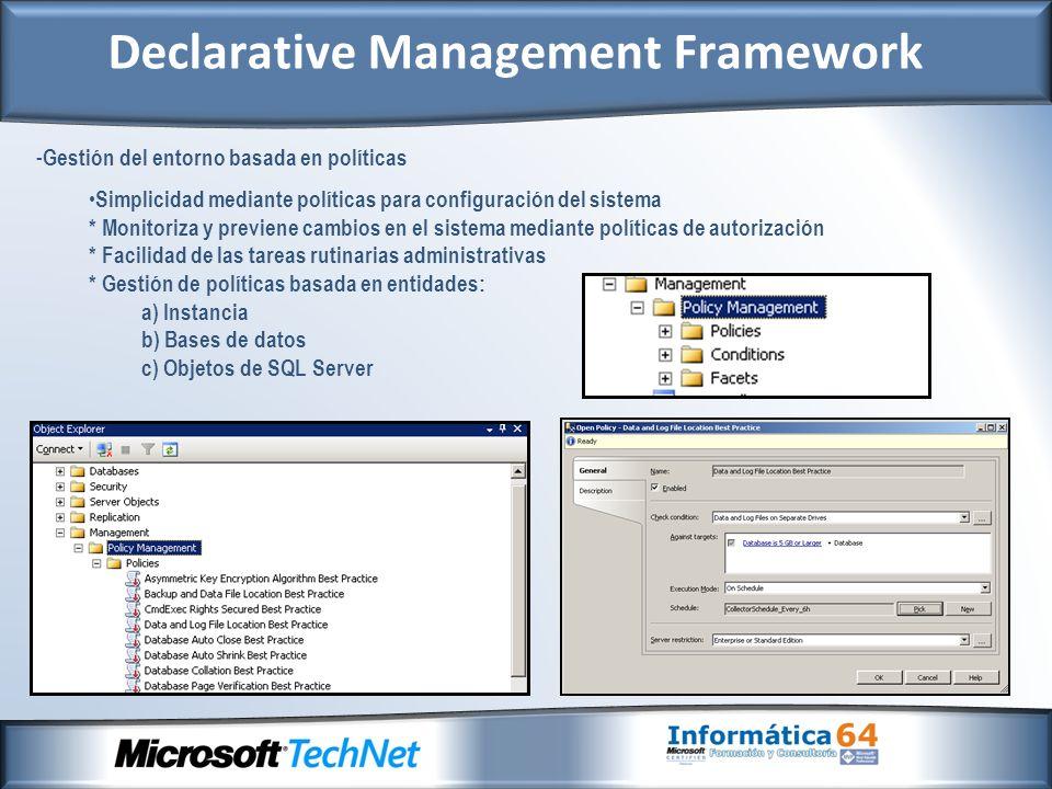 - Gestión del entorno basada en políticas Simplicidad mediante políticas para configuración del sistema * Monitoriza y previene cambios en el sistema mediante políticas de autorización * Facilidad de las tareas rutinarias administrativas * Gestión de políticas basada en entidades: a) Instancia b) Bases de datos c) Objetos de SQL Server Declarative Management Framework