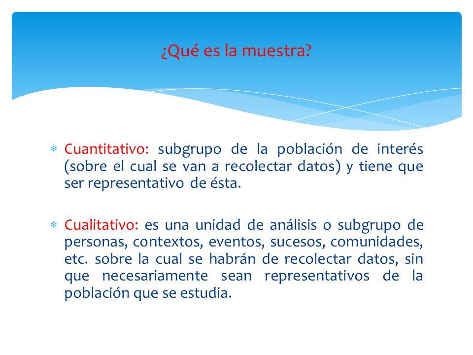 Cuantitativo: subgrupo de la población de interés (sobre el cual se van a recolectar datos) y tiene que ser representativo de ésta. Cualitativo: es un