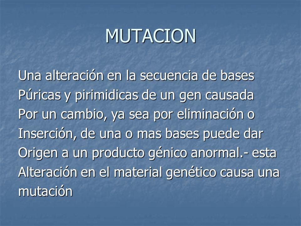 MUTACION Una alteración en la secuencia de bases Púricas y pirimidicas de un gen causada Por un cambio, ya sea por eliminación o Inserción, de una o m