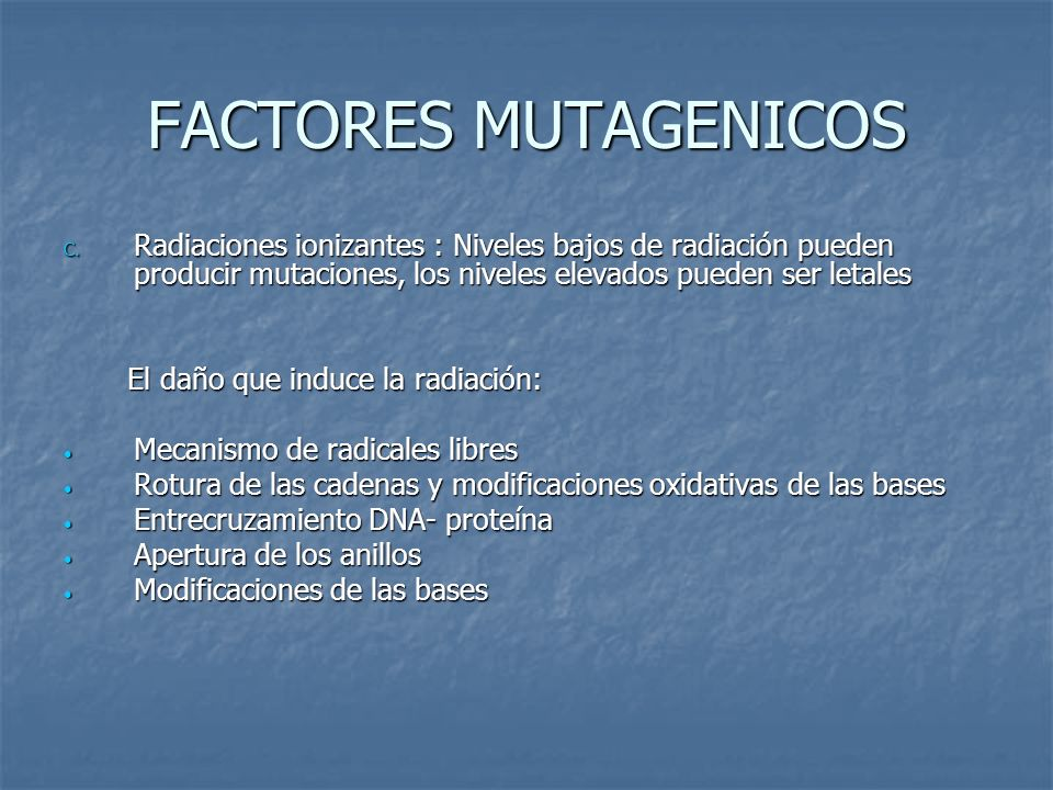 FACTORES MUTAGENICOS C. Radiaciones ionizantes : Niveles bajos de radiación pueden producir mutaciones, los niveles elevados pueden ser letales El dañ