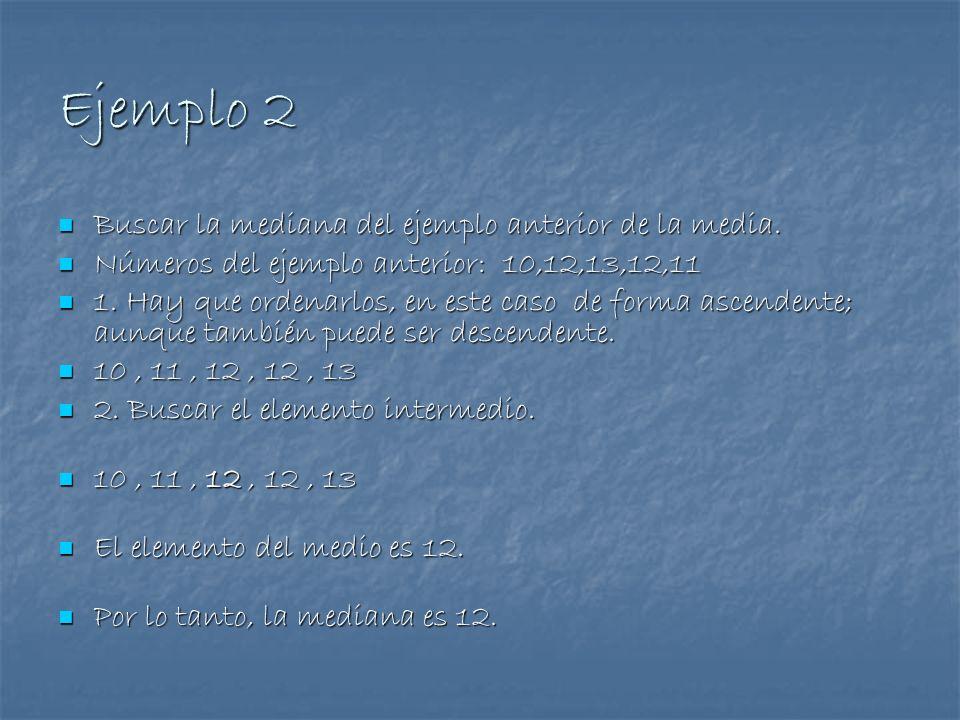 Ejemplo 2 Buscar la mediana del ejemplo anterior de la media. Buscar la mediana del ejemplo anterior de la media. Números del ejemplo anterior: 10,12,