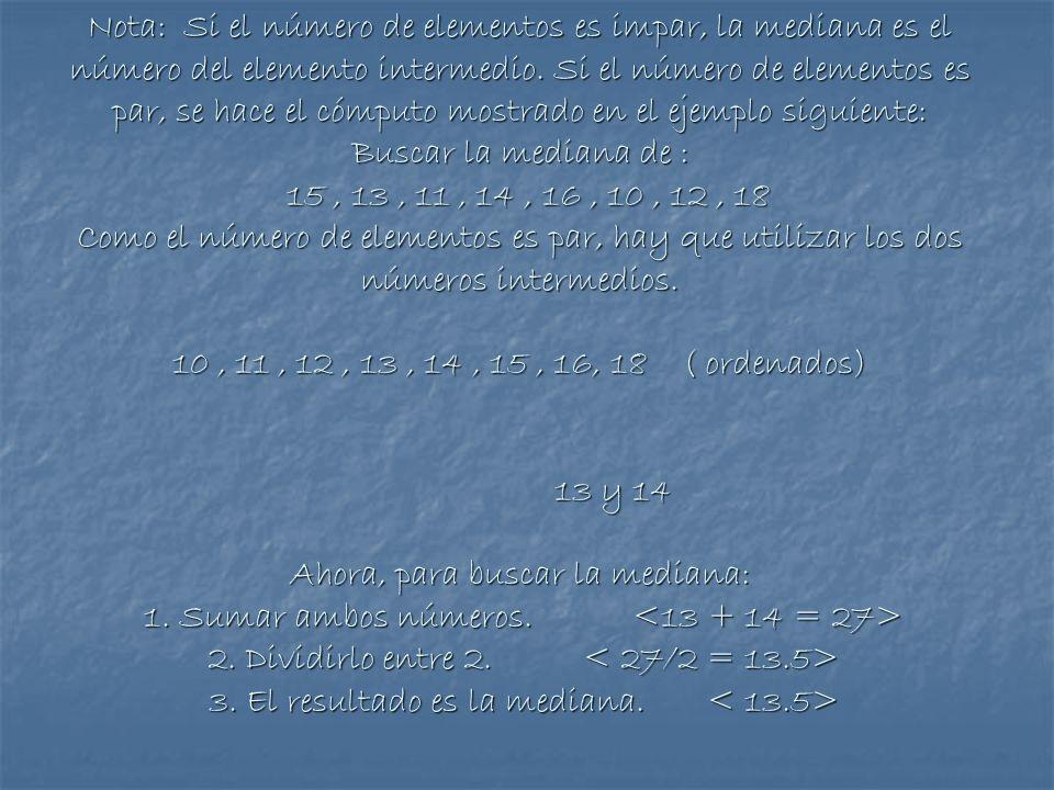 Nota: Si el número de elementos es impar, la mediana es el número del elemento intermedio. Si el número de elementos es par, se hace el cómputo mostra