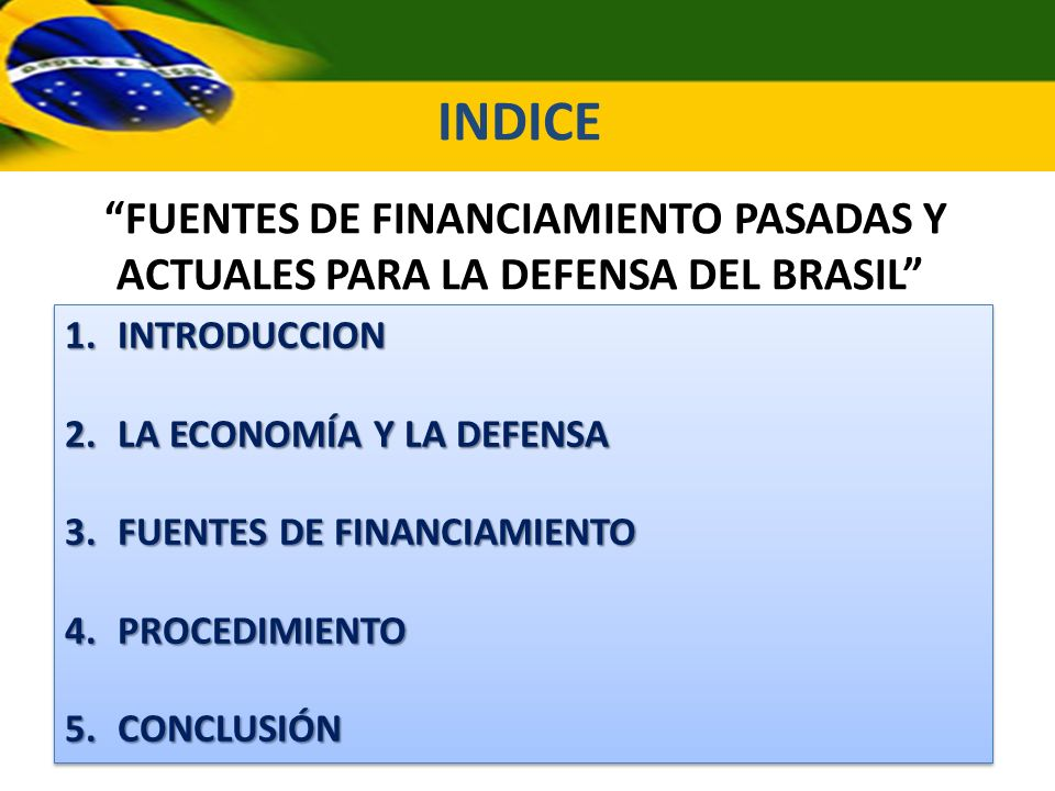 FUENTES DE FINANCIAMIENTO PASADAS Y ACTUALES PARA LA DEFENSA DEL BRASIL 1.INTRODUCCION 2.LA ECONOMÍA Y LA DEFENSA 3.FUENTES DE FINANCIAMIENTO 4.PROCED