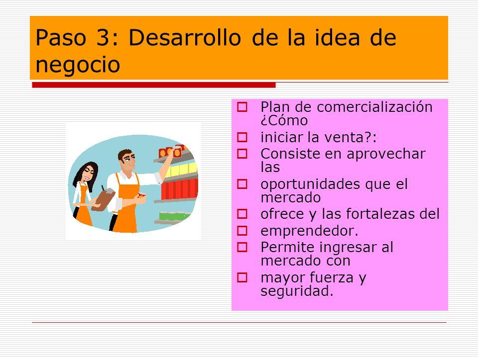 Paso 3: Desarrollo de la idea de negocio Plan de comercialización ¿Cómo iniciar la venta?: Consiste en aprovechar las oportunidades que el mercado ofr