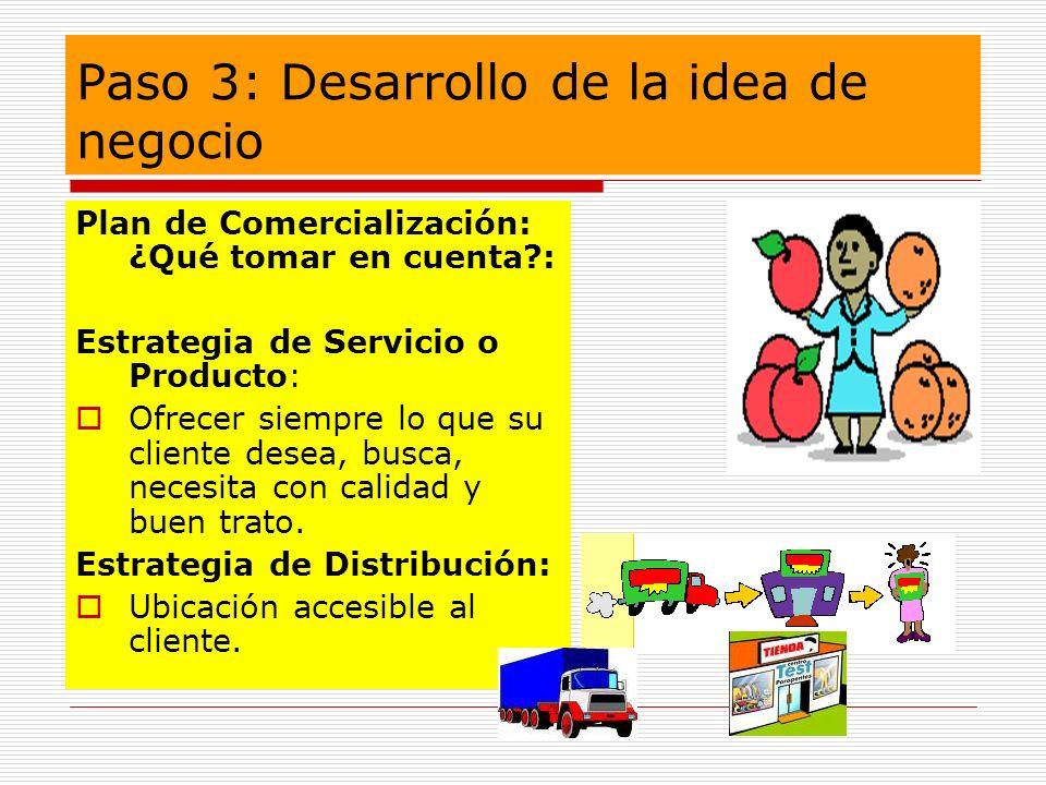 Paso 3: Desarrollo de la idea de negocio Plan de Comercialización: ¿Qué tomar en cuenta?: Estrategia de Servicio o Producto: Ofrecer siempre lo que su