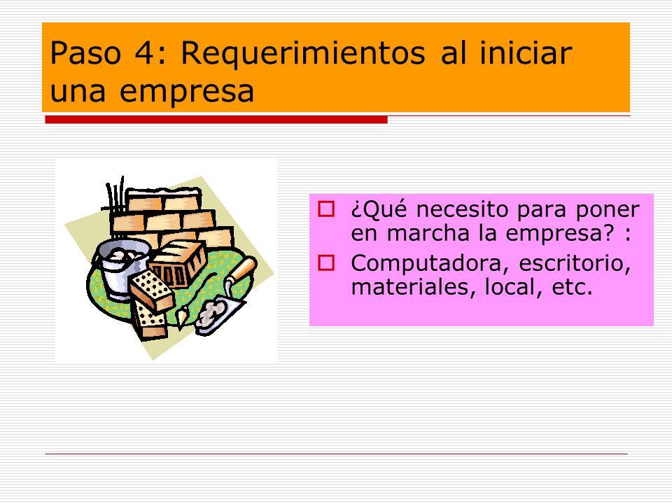Paso 4: Requerimientos al iniciar una empresa ¿Qué necesito para poner en marcha la empresa? : Computadora, escritorio, materiales, local, etc.