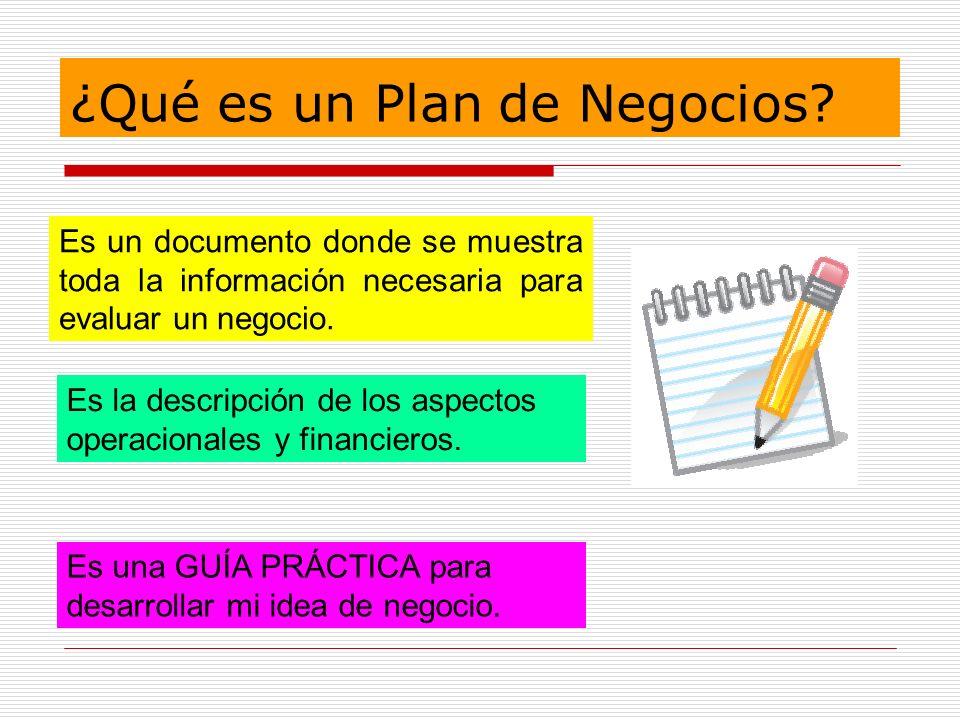 ¿Qué es un Plan de Negocios? Es un documento donde se muestra toda la información necesaria para evaluar un negocio. Es la descripción de los aspectos