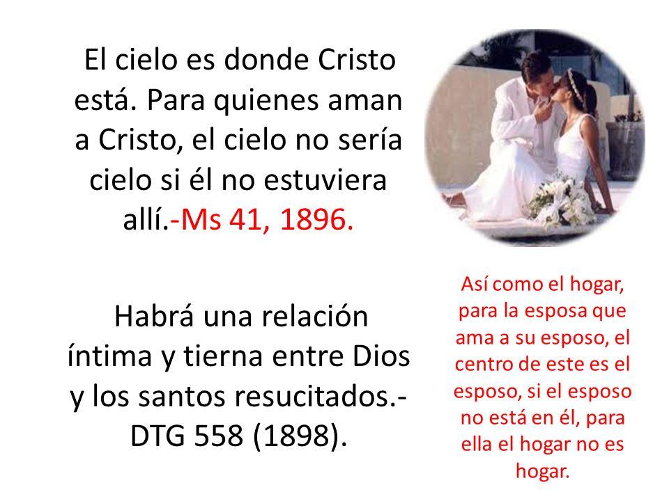 El cielo es donde Cristo está. Para quienes aman a Cristo, el cielo no sería cielo si él no estuviera allí.-Ms 41, 1896. Habrá una relación íntima y t