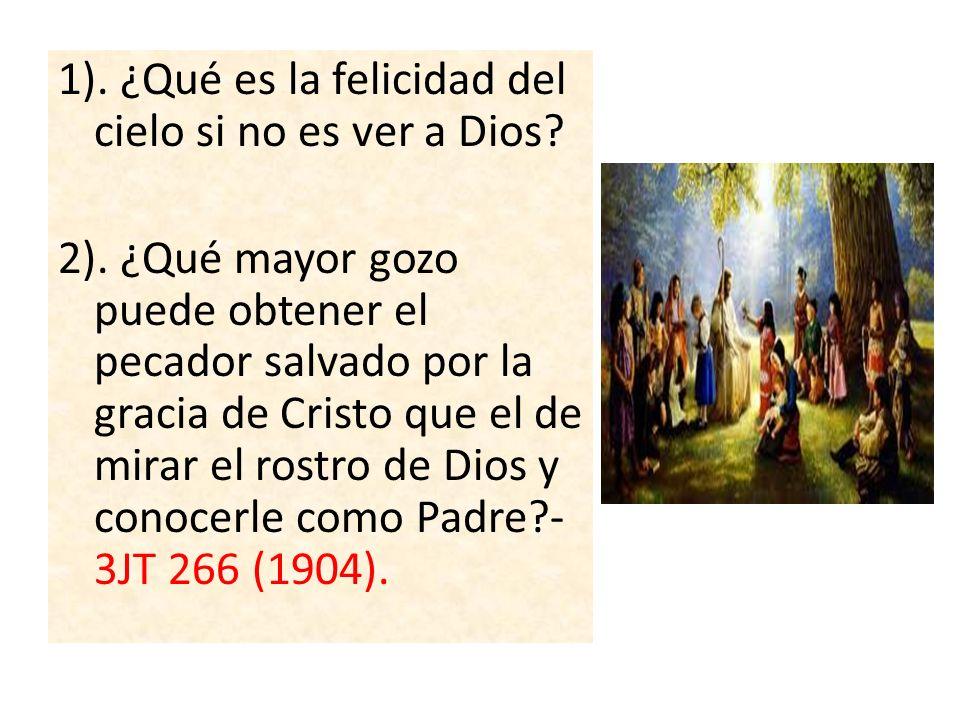 1). ¿Qué es la felicidad del cielo si no es ver a Dios? 2). ¿Qué mayor gozo puede obtener el pecador salvado por la gracia de Cristo que el de mirar e
