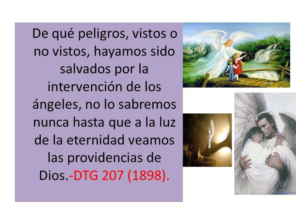 De qué peligros, vistos o no vistos, hayamos sido salvados por la intervención de los ángeles, no lo sabremos nunca hasta que a la luz de la eternidad
