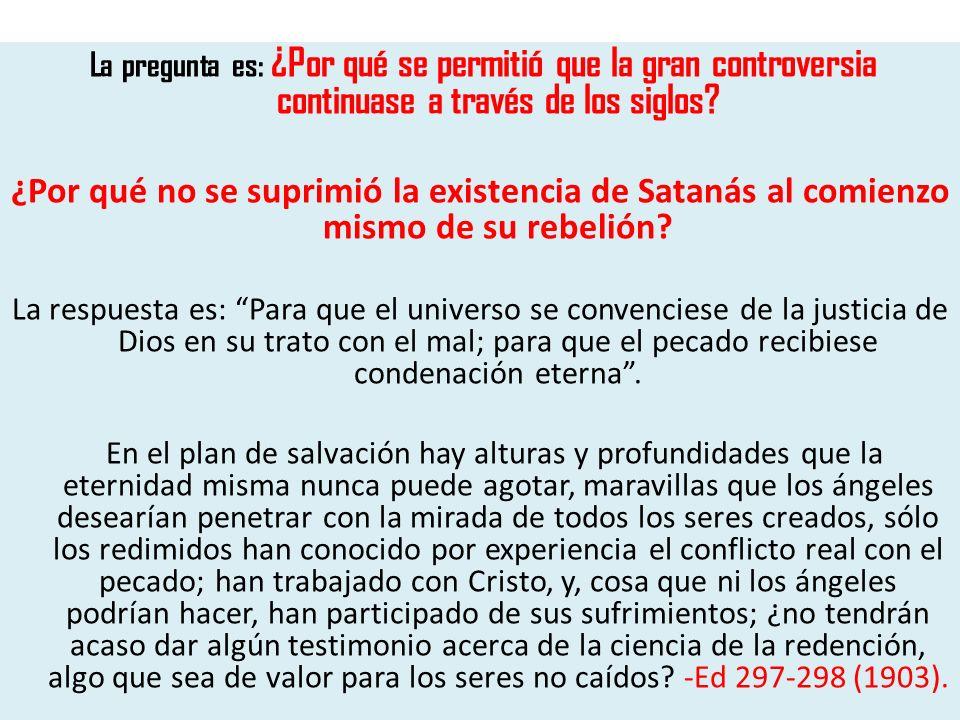 La pregunta es: ¿Por qué se permitió que la gran controversia continuase a través de los siglos? ¿Por qué no se suprimió la existencia de Satanás al c
